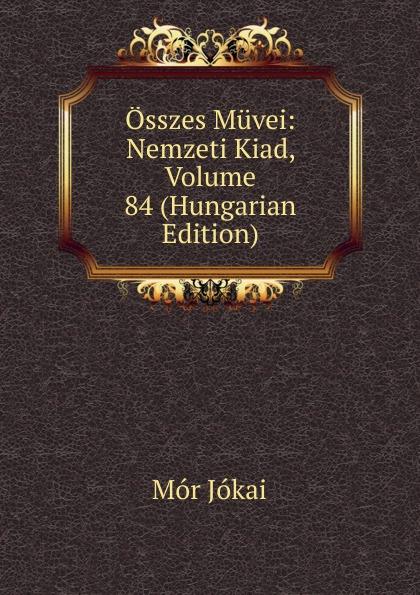Osszes Muvei: Nemzeti Kiad, Volume 84 (Hungarian Edition)