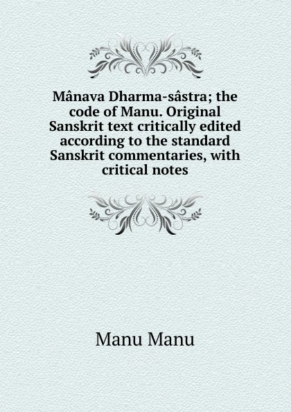 Manu Manu Manava Dharma-sastra; the code of Manu. Original Sanskrit text critically edited according to the standard Sanskrit commentaries, with critical notes manu payet sausheim