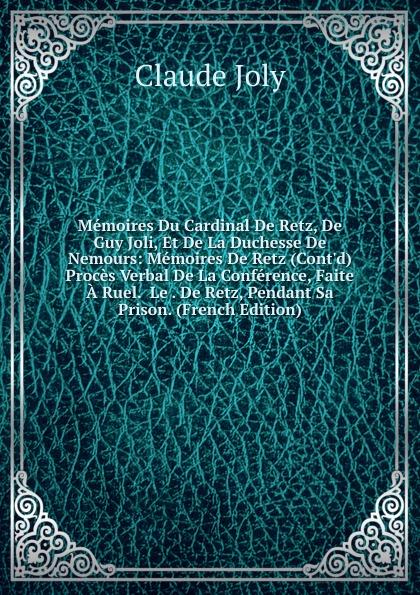 Claude Joly Memoires Du Cardinal De Retz, De Guy Joli, Et De La Duchesse De Nemours: Memoires De Retz (Cont.d) Proces Verbal De La Conference, Faite A Ruel. Le . De Retz, Pendant Sa Prison. (French Edition) jean de retz memoires du cardinal de retz t 1