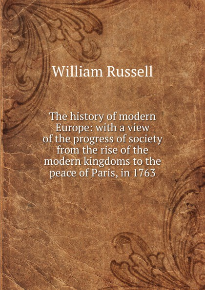 цена на William Russell The history of modern Europe: with a view of the progress of society from the rise of the modern kingdoms to the peace of Paris, in 1763
