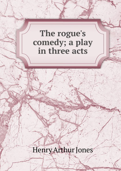 Henry Arthur Jones The rogue.s comedy; a play in three acts e a bennett milestones a play in three acts