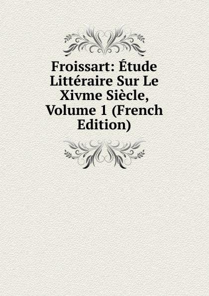 Froissart: Etude Litteraire Sur Le Xivme Siecle, Volume 1 (French Edition) froissart etude litteraire sur le xivme siecle volume 2 french edition