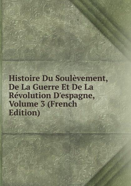 Histoire Du Soulevement, De La Guerre Et De La Revolution D.espagne, Volume 3 (French Edition)