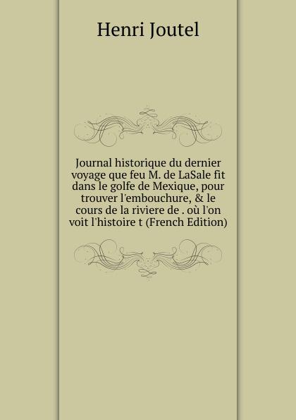 Henri Joutel Journal historique du dernier voyage que feu M. de LaSale fit dans le golfe de Mexique, pour trouver l.embouchure, . le cours de la riviere de . ou l.on voit l.histoire t (French Edition) j a lippe le tour du mexique mon journal de voyage french edition