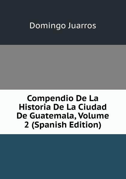 Domingo Juarros Compendio De La Historia De La Ciudad De Guatemala, Volume 2 (Spanish Edition) domingo juarros compendio de la historia de la ciudad de guatemala volume 2 spanish edition