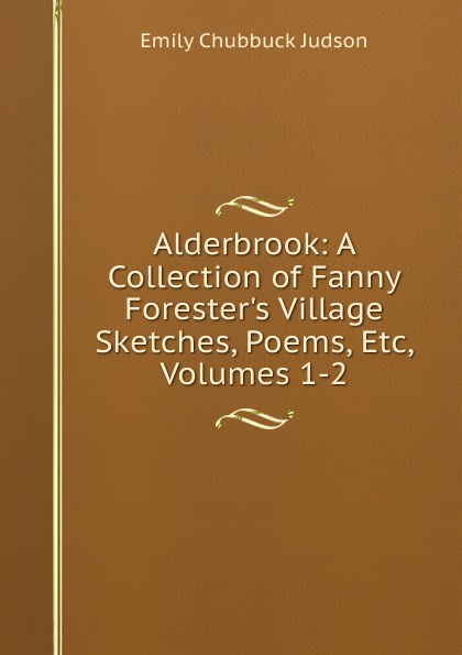 Alderbrook: A Collection of Fanny Forester.s Village Sketches, Poems, Etc, Volumes 1-2