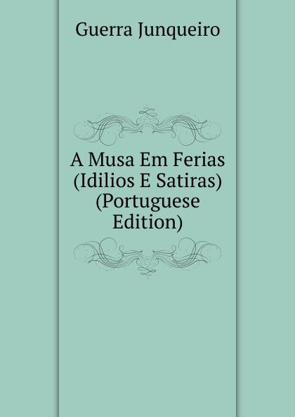 Guerra Junqueiro A Musa Em Ferias (Idilios E Satiras) (Portuguese Edition) liricas e satiras poesias escolhidas e outras ineditas portuguese edition