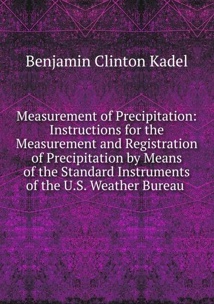 Benjamin Clinton Kadel Measurement of Precipitation: Instructions for the Measurement and Registration of Precipitation by Means of the Standard Instruments of the U.S. Weather Bureau . zahra jeirani thermodynamic investigation of wax precipitation