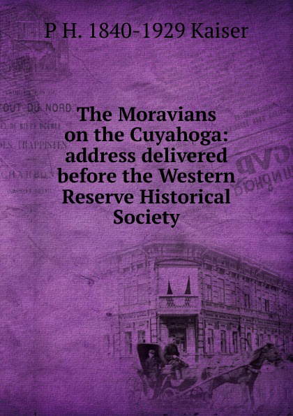 The Moravians on the Cuyahoga: address delivered before the Western Reserve Historical Society