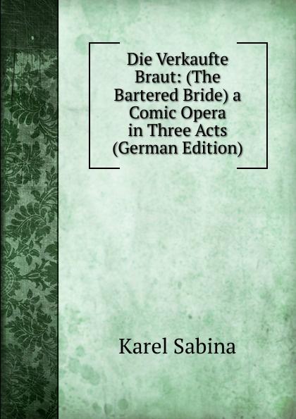 Karel Sabina Die Verkaufte Braut The Bartered Bride a Comic Opera in Three Acts German Edition