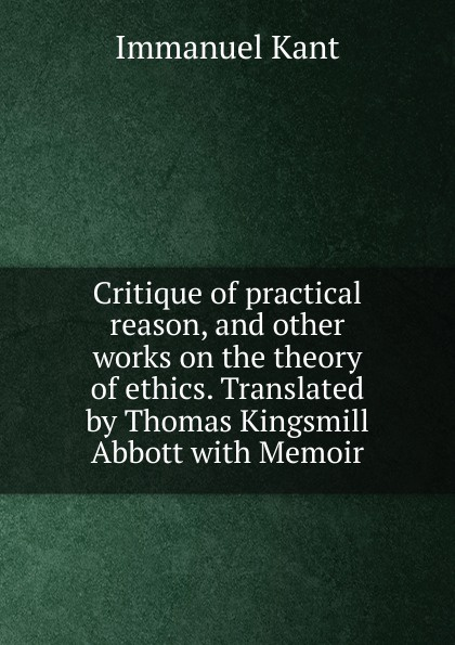 И. Кант Critique of practical reason, and other works on the theory of ethics. Translated by Thomas Kingsmill Abbott with Memoir immanuel kant thomas kingsmill abbott critique of practical reason