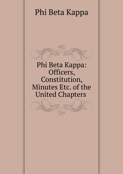 Phi Beta Kappa Phi Beta Kappa: Officers, Constitution, Minutes Etc. of the United Chapters . phi beta kappa connecticut alpha catalogue of members