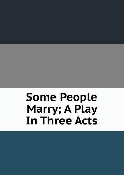 Some People Marry; A Play In Three Acts e a bennett milestones a play in three acts