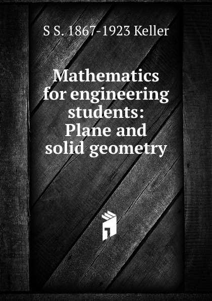 S S. 1867-1923 Keller Mathematics for engineering students: Plane and solid geometry keller samuel smith mathematics for engineering students