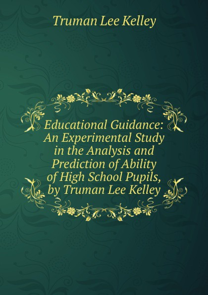Truman Lee Kelley Educational Guidance: An Experimental Study in the Analysis and Prediction of Ability High School Pupils, by