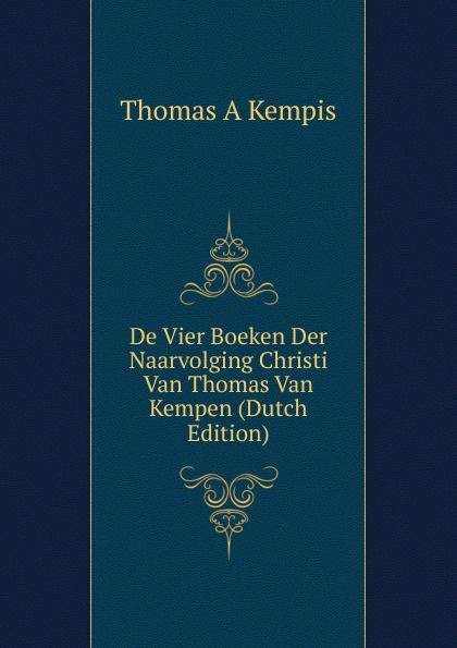 Thomas à Kempis De Vier Boeken Der Naarvolging Christi Van Thomas Van Kempen (Dutch Edition) thomas von kempen die nachfolge christi