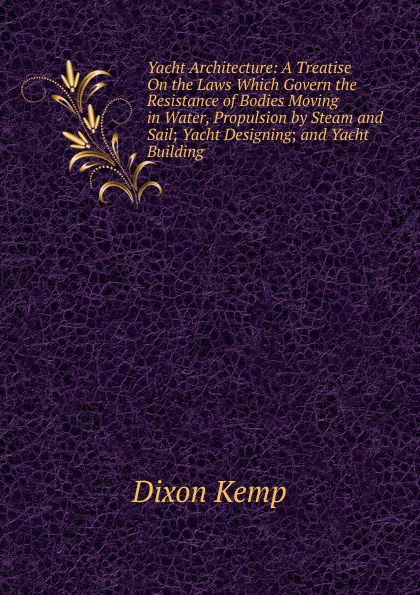 Dixon Kemp Yacht Architecture: A Treatise On the Laws Which Govern the Resistance of Bodies Moving in Water, Propulsion by Steam and Sail; Yacht Designing; and Yacht Building