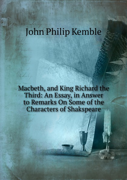John Philip Kemble Macbeth, and King Richard the Third: An Essay, in Answer to Remarks On Some of the Characters of Shakspeare john philip kemble macbeth and king richard the third an essay in answer to remarks on some of the characters of shakspeare