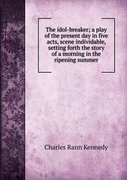 Kennedy Charles Rann The idol-breaker; a play of the present day in five acts, scene individable, setting forth the story of a morning in the ripening summer john brougham night and morning a play in five acts