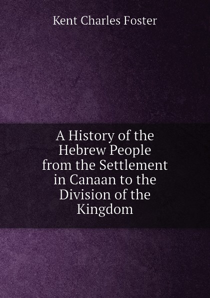 Kent Charles Foster A History of the Hebrew People from Settlement in Canaan to Division Kingdom