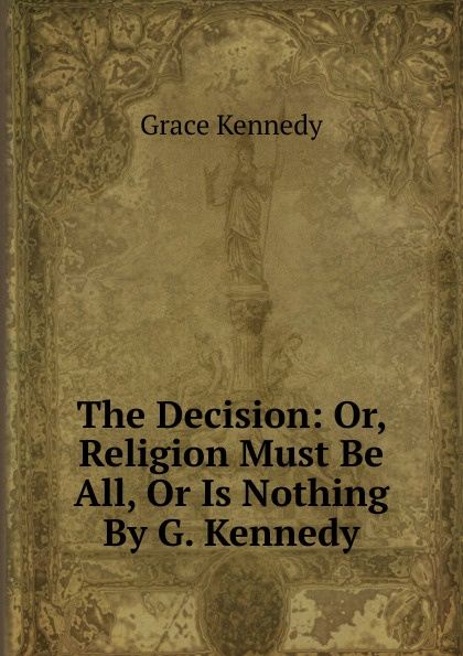 Kennedy Grace The Decision: Or, Religion Must Be All, Or Is Nothing By G. Kennedy. kennedy grace the works of grace kennedy volume 1