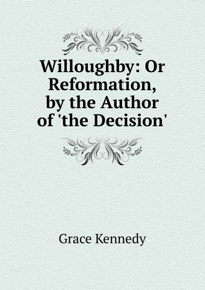 Kennedy Grace Willoughby: Or Reformation, by the Author of .the Decision.. kennedy grace the works of grace kennedy volume 1