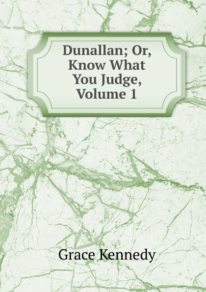 Kennedy Grace Dunallan; Or, Know What You Judge, Volume 1 kennedy grace the works of grace kennedy volume 1