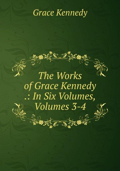 Kennedy Grace The Works of Grace Kennedy .: In Six Volumes, Volumes 3-4 kennedy grace the works of grace kennedy volume 1