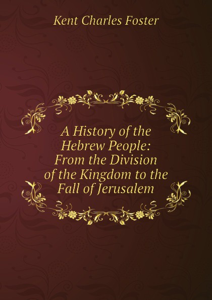 Kent Charles Foster A History of the Hebrew People: From Division Kingdom to Fall Jerusalem