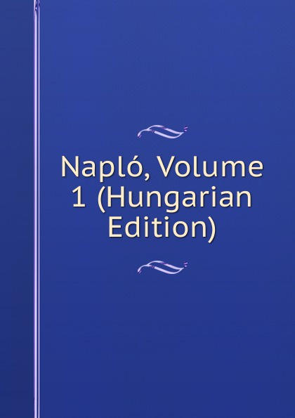 Naplo, Volume 1 (Hungarian Edition)