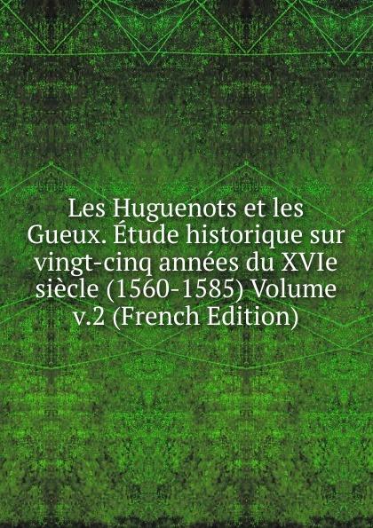 Les Huguenots et les Gueux. Etude historique sur vingt-cinq annees du XVIe siecle (1560-1585) Volume v.2 (French Edition) adolphe schæffer les huguenots du seizieme siecle french edition
