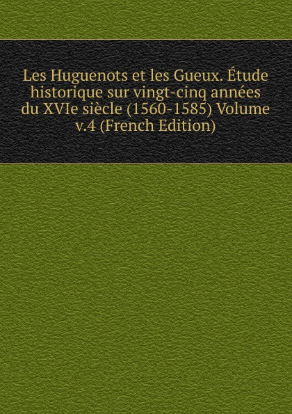 Les Huguenots et les Gueux. Etude historique sur vingt-cinq annees du XVIe siecle (1560-1585) Volume v.4 (French Edition) adolphe schæffer les huguenots du seizieme siecle french edition