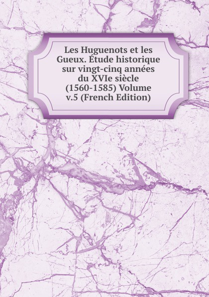 Les Huguenots et les Gueux. Etude historique sur vingt-cinq annees du XVIe siecle (1560-1585) Volume v.5 (French Edition) adolphe schæffer les huguenots du seizieme siecle french edition