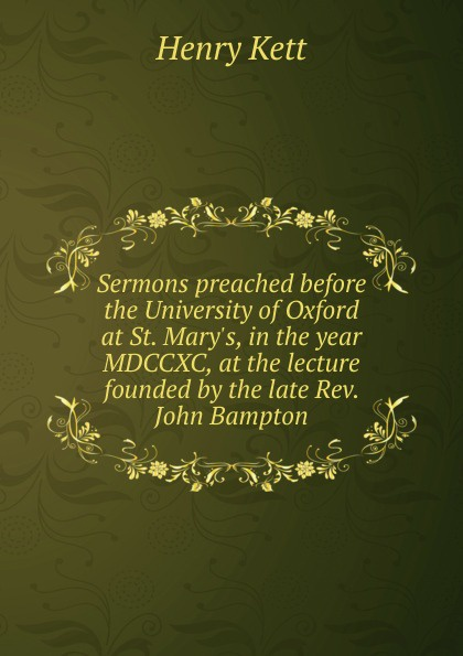 Kett Henry Sermons preached before the University of Oxford at St. Mary.s, in the year MDCCXC, at the lecture founded by the late Rev. John Bampton henry wace the foundations of faith considered in 8 sermons preached at the lecture founded by john bampton