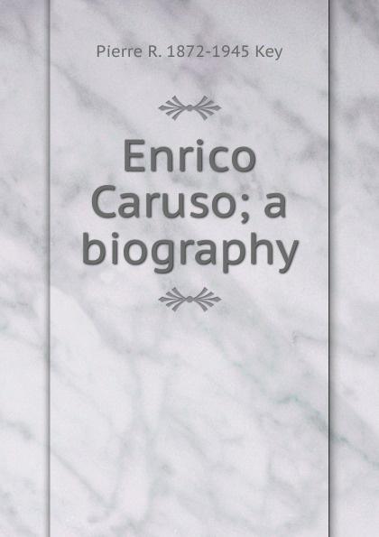 Pierre R. 1872-1945 Key Enrico Caruso; a biography