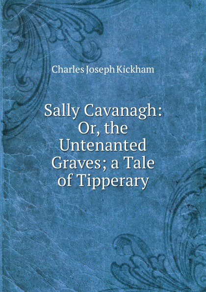 Фото - Charles Joseph Kickham Sally Cavanagh: Or, the Untenanted Graves; a Tale of Tipperary charles joseph kickham sally cavanagh or the untenanted graves a tale of tipperary