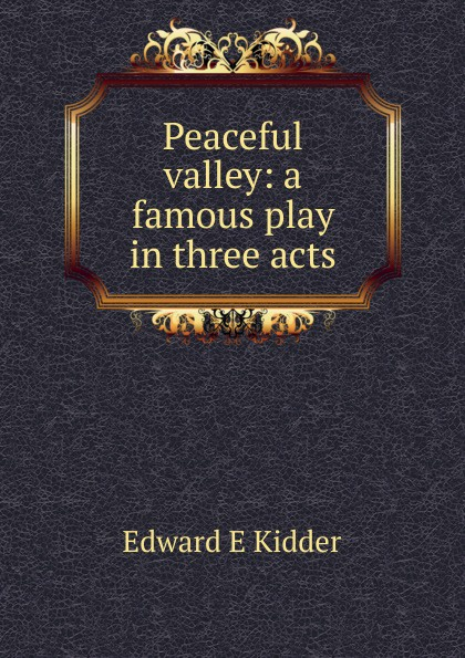 Edward E Kidder Peaceful valley: a famous play in three acts e a bennett milestones a play in three acts