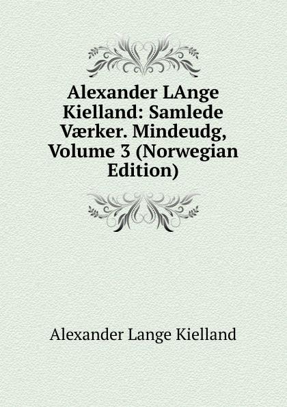 Alexander Lange Kielland LAnge Kielland: Samlede Vaerker. Mindeudg, Volume 3 (Norwegian Edition)