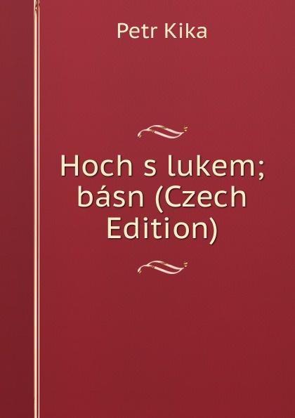 Petr Kika Hoch s lukem; basn (Czech Edition) václav olc prvosenky basn czech edition