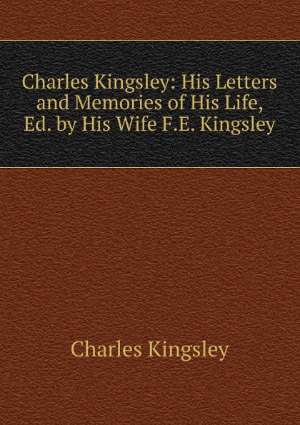 Charles Kingsley Charles Kingsley: His Letters and Memories of His Life, Ed. by His Wife F.E. Kingsley. charles kingsley charles kingsley his letters and memories of his life volume 2