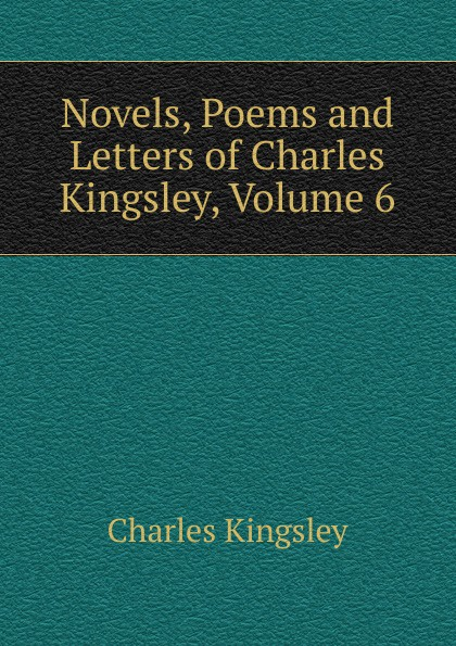 Charles Kingsley Novels, Poems and Letters of Charles Kingsley, Volume 6 charles kingsley charles kingsley his letters and memories of his life volume 2