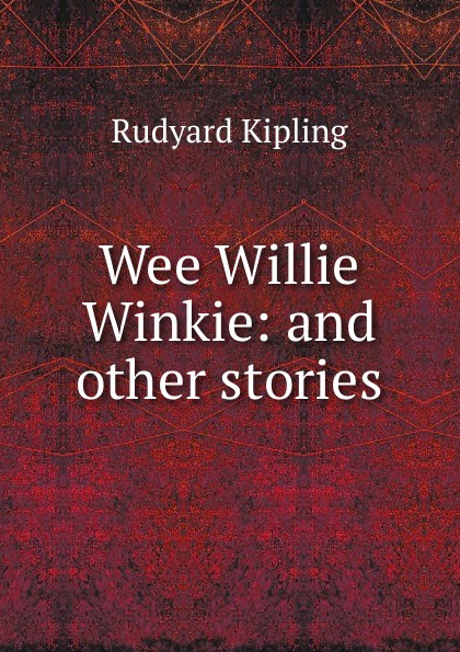 Джозеф Редьярд Киплинг Wee Willie Winkie: and other stories