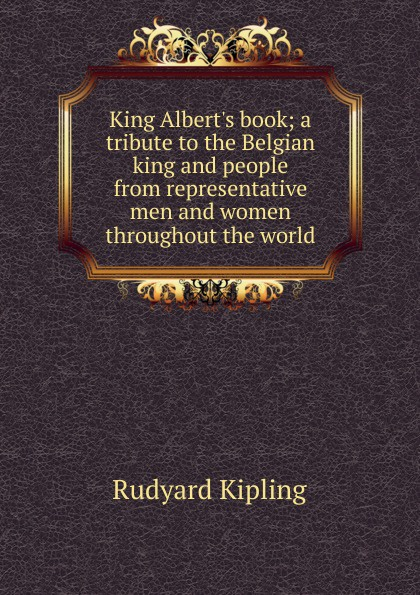 Джозеф Редьярд Киплинг King Albert.s book; a tribute to the Belgian king and people from representative men and women throughout the world