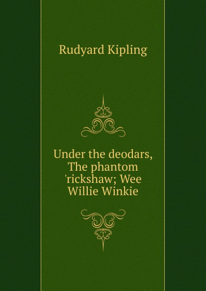 Джозеф Редьярд Киплинг Under the deodars, The phantom .rickshaw; Wee Willie Winkie