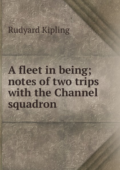 Джозеф Редьярд Киплинг A fleet in being; notes of two trips with the Channel squadron