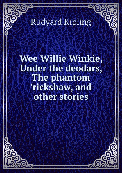 Джозеф Редьярд Киплинг Wee Willie Winkie, Under the deodars, The phantom .rickshaw, and other stories