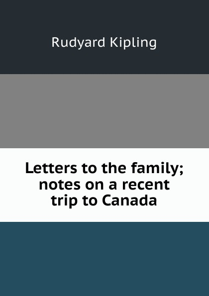 Джозеф Редьярд Киплинг Letters to the family; notes on a recent trip to Canada