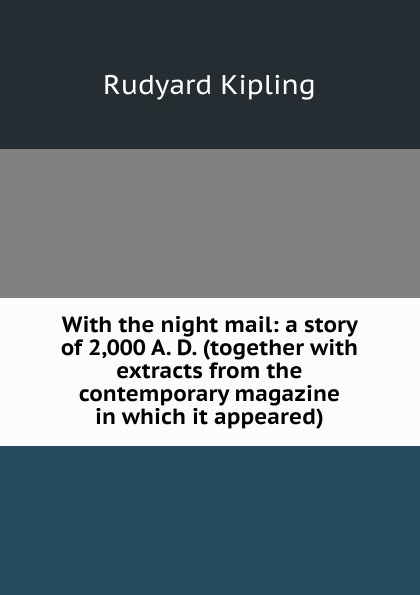 Джозеф Редьярд Киплинг With the night mail: a story of 2,000 A. D. (together with extracts from the contemporary magazine in which it appeared)