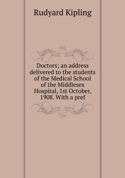Джозеф Редьярд Киплинг Doctors; an address delivered to the students of the Medical School of the Middlesex Hospital, 1st October, 1908. With a pref