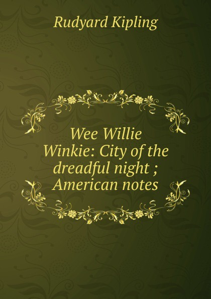 Джозеф Редьярд Киплинг Wee Willie Winkie: City of the dreadful night ; American notes